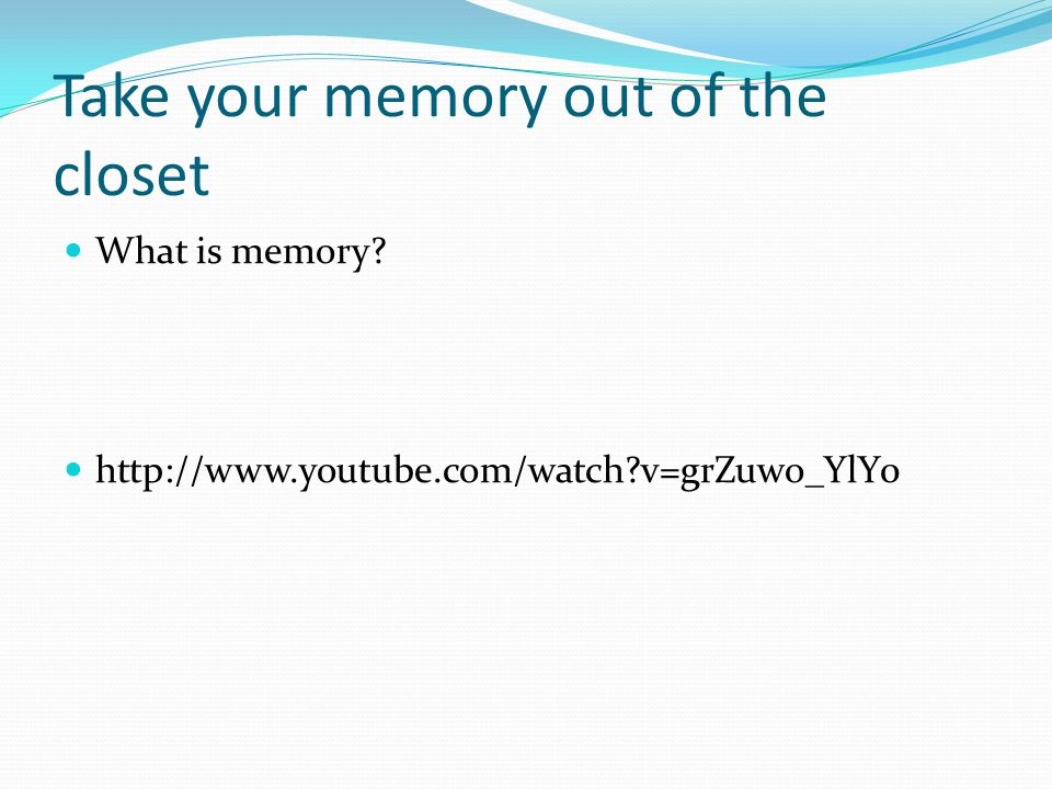 Take your memory out of the closet What is memory http://www.youtube.com/watch v=grZuwo_YlY0