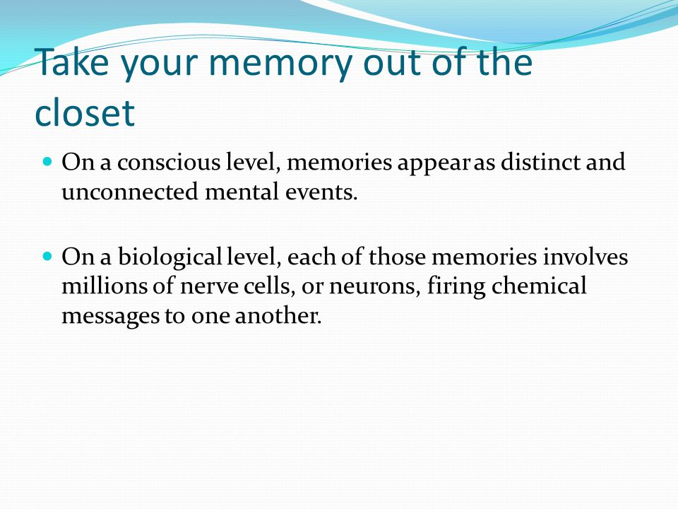 Take your memory out of the closet On a conscious level, memories appear as distinct and unconnected mental events.