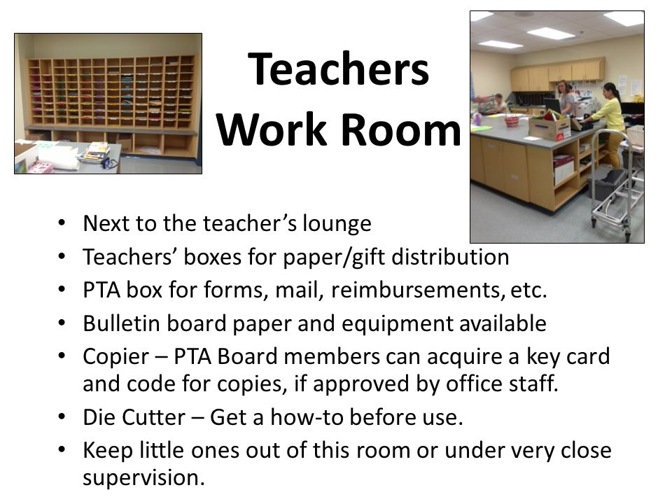Teachers Work Room Next to the teacher's lounge Teachers' boxes for paper/gift distribution PTA box for forms, mail, reimbursements, etc.