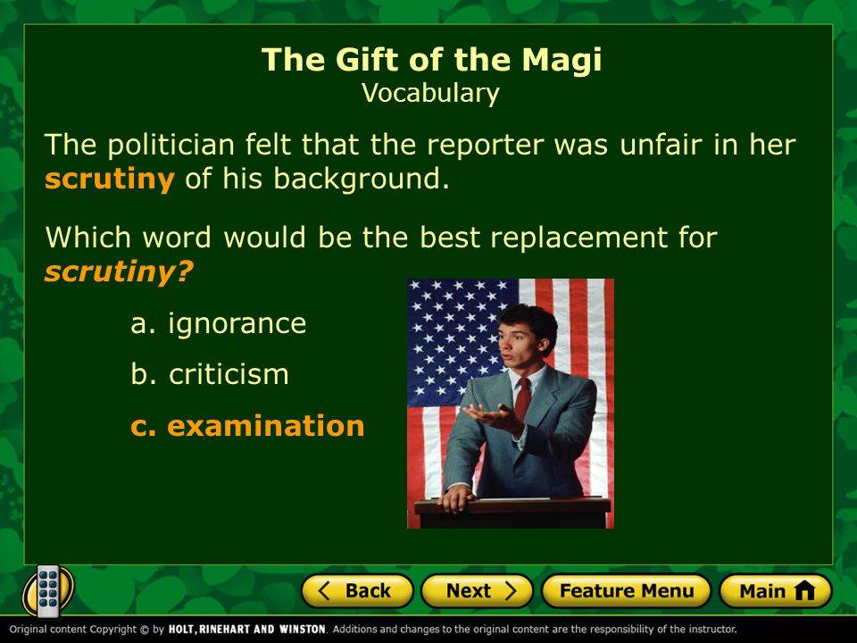 The politician felt that the reporter was unfair in her scrutiny of his background.