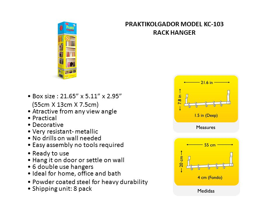 PRAKTIKOLGADOR MODEL KC-103 RACK HANGER Box size : 21.65 x 5.11 x 2.95 (55cm X 13cm X 7.5cm) Atractive from any view angle Practical Decorative Very resistant- metallic No drills on wall needed Easy assembly no tools required Ready to use Hang it on door or settle on wall 6 double use hangers Ideal for home, office and bath Powder coated steel for heavy durability Shipping unit: 8 pack