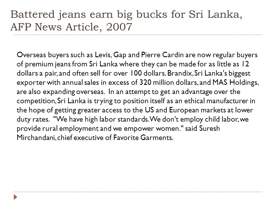 Battered jeans earn big bucks for Sri Lanka, AFP News Article, 2007 Overseas buyers such as Levis, Gap and Pierre Cardin are now regular buyers of premium jeans from Sri Lanka where they can be made for as little as 12 dollars a pair, and often sell for over 100 dollars.