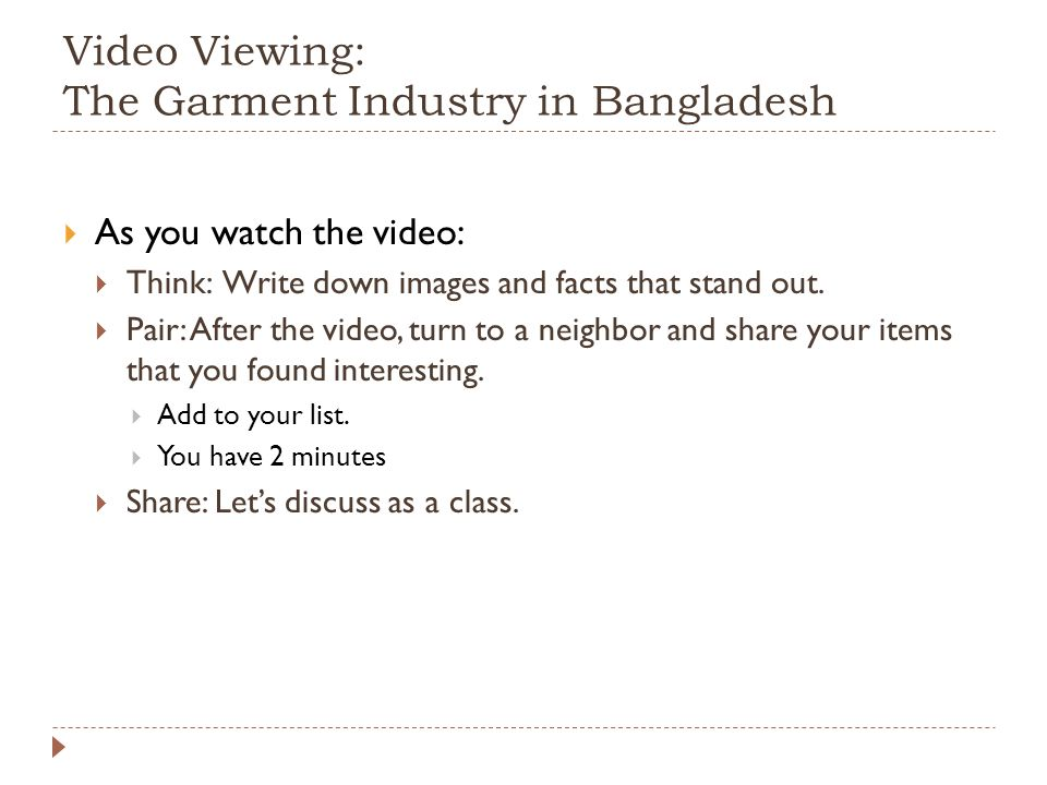 Video Viewing: The Garment Industry in Bangladesh  As you watch the video:  Think: Write down images and facts that stand out.