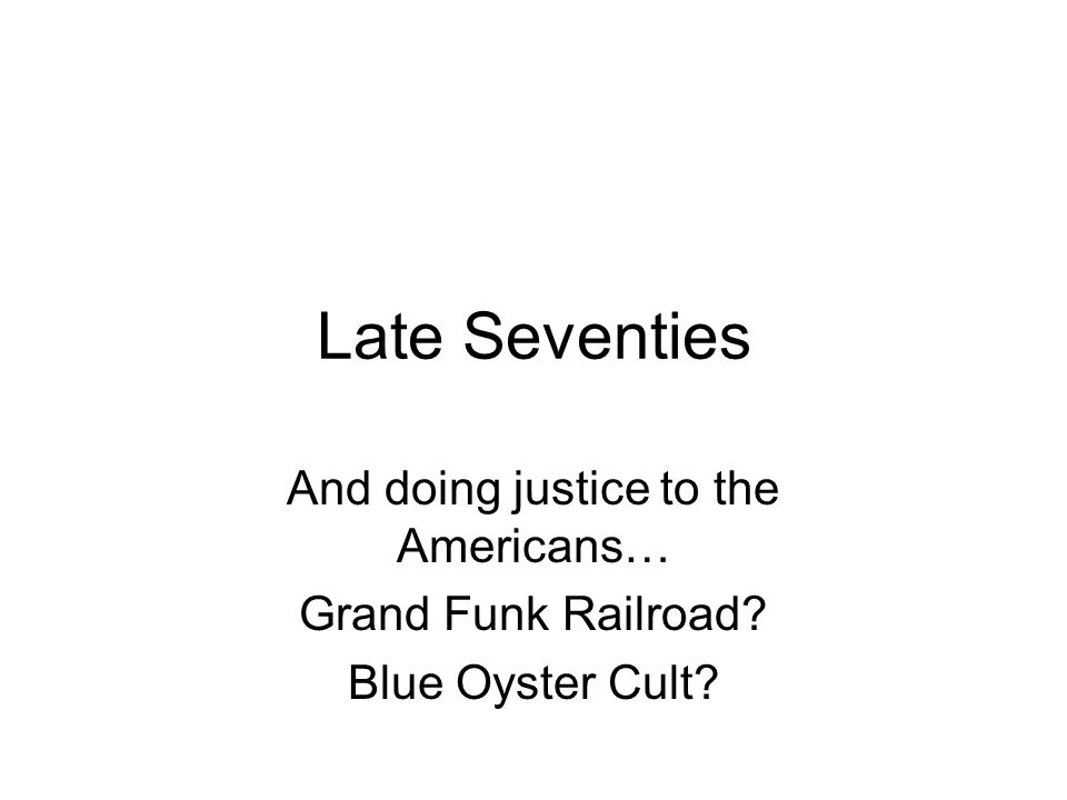 Late Seventies And doing justice to the Americans… Grand Funk Railroad? Blue Oyster Cult?
