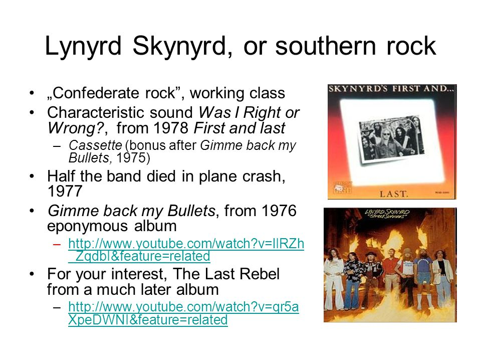 "Lynyrd Skynyrd, or southern rock ""Confederate rock , working class Characteristic sound Was I Right or Wrong?, from 1978 First and last –Cassette (bonus after Gimme back my Bullets, 1975) Half the band died in plane crash, 1977 Gimme back my Bullets, from 1976 eponymous album –http://www.youtube.com/watch?v=lIRZh _ZqdbI&feature=relatedhttp://www.youtube.com/watch?v=lIRZh _ZqdbI&feature=related For your interest, The Last Rebel from a much later album –http://www.youtube.com/watch?v=qr5a XpeDWNI&feature=relatedhttp://www.youtube.com/watch?v=qr5a XpeDWNI&feature=related"
