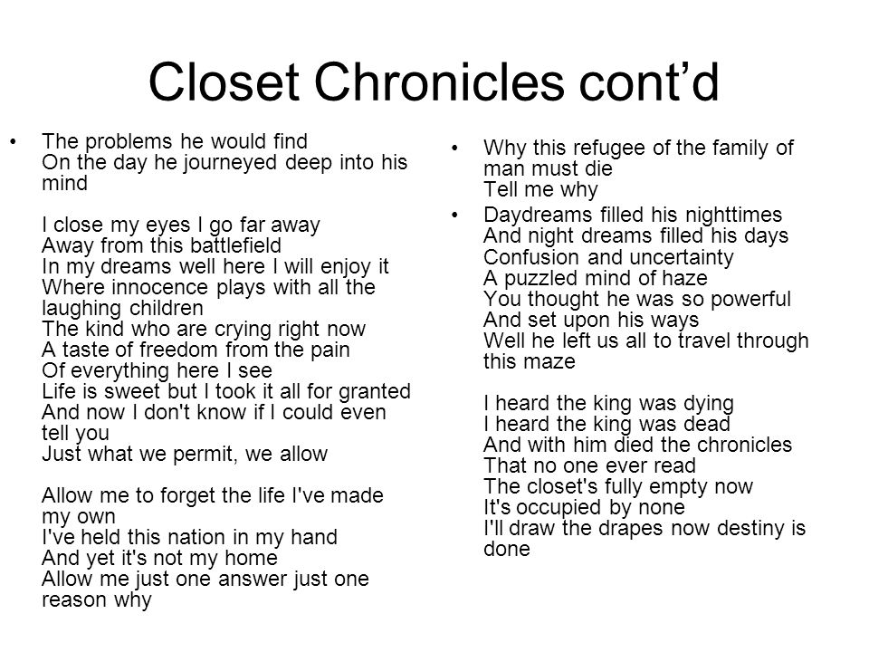 Closet Chronicles cont'd The problems he would find On the day he journeyed deep into his mind I close my eyes I go far away Away from this battlefield In my dreams well here I will enjoy it Where innocence plays with all the laughing children The kind who are crying right now A taste of freedom from the pain Of everything here I see Life is sweet but I took it all for granted And now I don t know if I could even tell you Just what we permit, we allow Allow me to forget the life I ve made my own I ve held this nation in my hand And yet it s not my home Allow me just one answer just one reason why Why this refugee of the family of man must die Tell me why Daydreams filled his nighttimes And night dreams filled his days Confusion and uncertainty A puzzled mind of haze You thought he was so powerful And set upon his ways Well he left us all to travel through this maze I heard the king was dying I heard the king was dead And with him died the chronicles That no one ever read The closet s fully empty now It s occupied by none I ll draw the drapes now destiny is done
