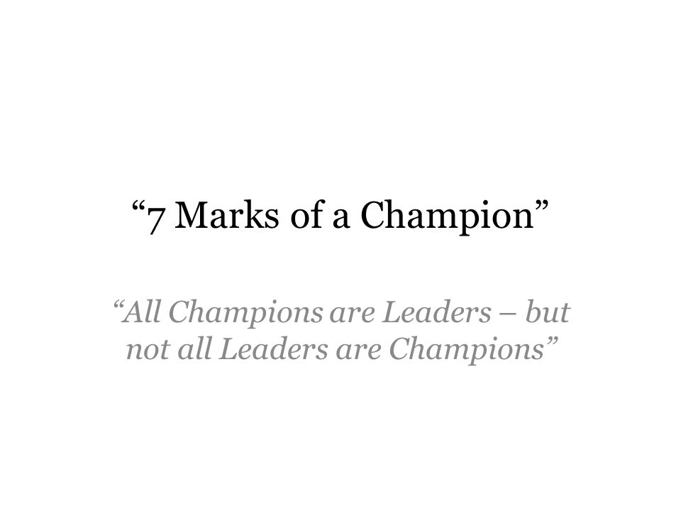 7 Marks of a Champion All Champions are Leaders – but not all Leaders are Champions