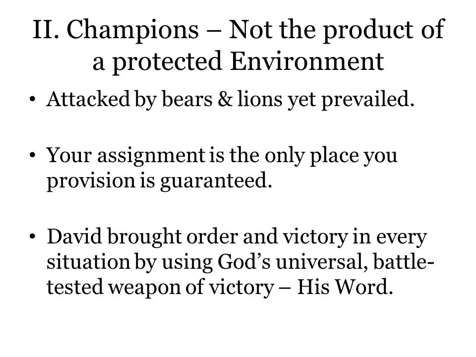 II. Champions – Not the product of a protected Environment Attacked by bears & lions yet prevailed.
