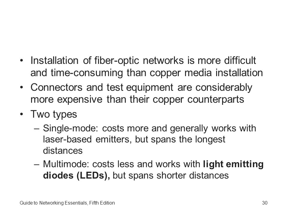 Guide to Networking Essentials, Fifth Edition30 Installation of fiber-optic networks is more difficult and time-consuming than copper media installation Connectors and test equipment are considerably more expensive than their copper counterparts Two types –Single-mode: costs more and generally works with laser-based emitters, but spans the longest distances –Multimode: costs less and works with light emitting diodes (LEDs), but spans shorter distances