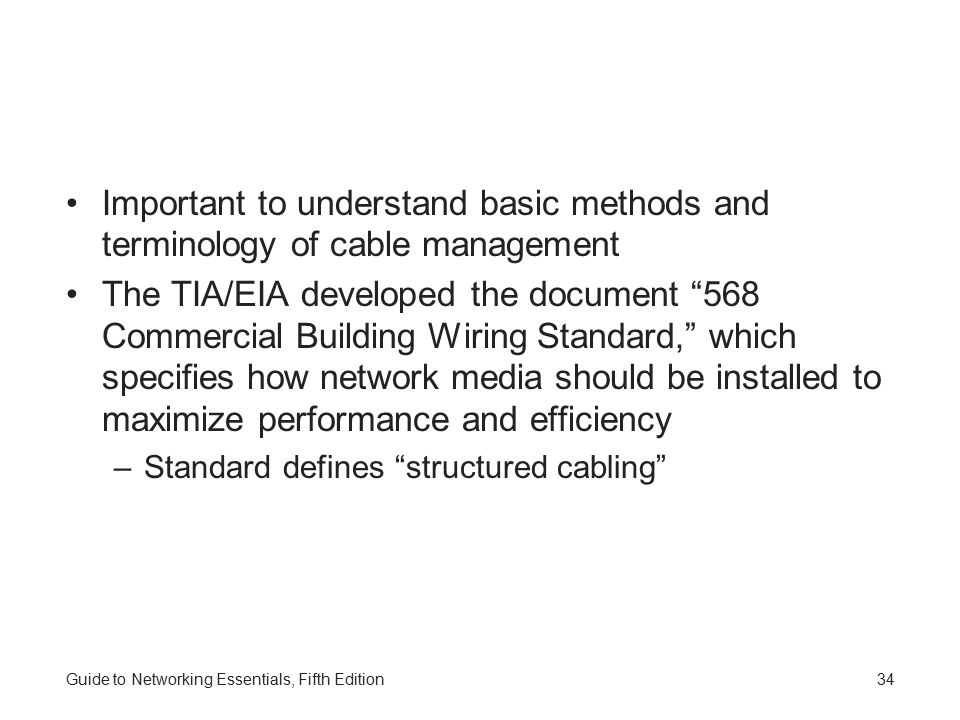 Guide to Networking Essentials, Fifth Edition34 Important to understand basic methods and terminology of cable management The TIA/EIA developed the document 568 Commercial Building Wiring Standard, which specifies how network media should be installed to maximize performance and efficiency –Standard defines structured cabling