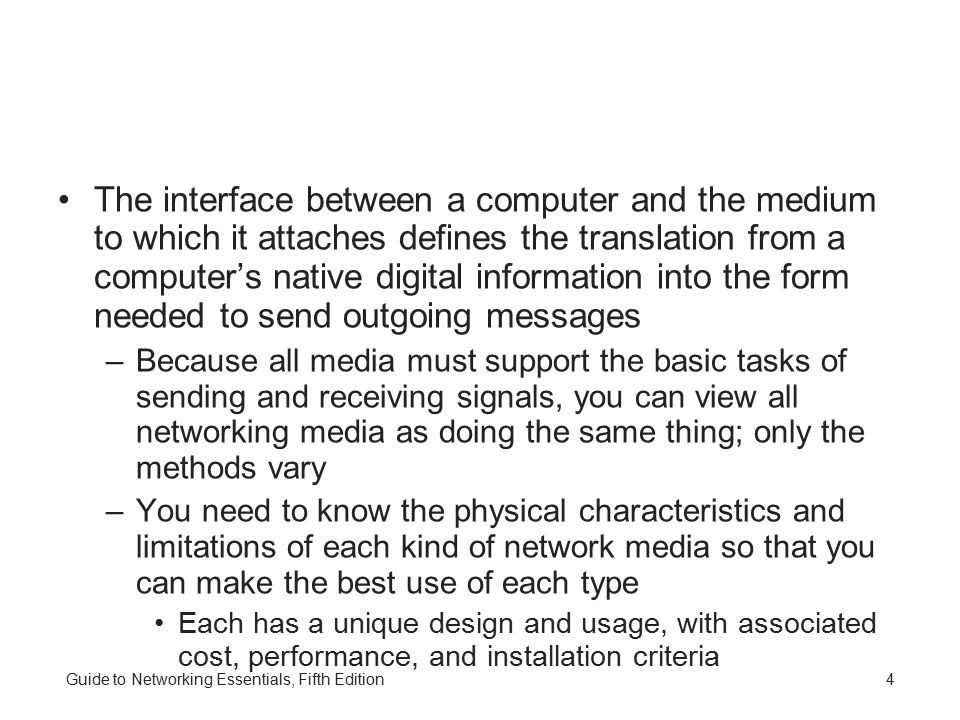 4 The interface between a computer and the medium to which it attaches defines the translation from a computer's native digital information into the form needed to send outgoing messages –Because all media must support the basic tasks of sending and receiving signals, you can view all networking media as doing the same thing; only the methods vary –You need to know the physical characteristics and limitations of each kind of network media so that you can make the best use of each type Each has a unique design and usage, with associated cost, performance, and installation criteria