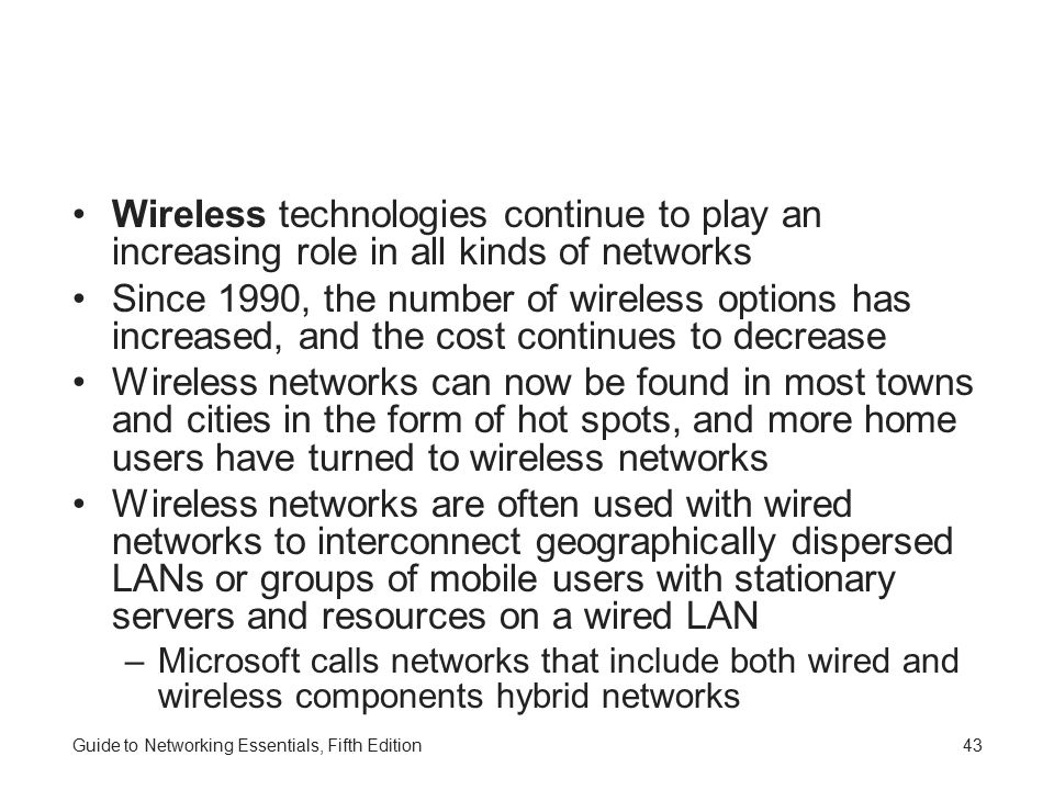 Guide to Networking Essentials, Fifth Edition43 Wireless technologies continue to play an increasing role in all kinds of networks Since 1990, the number of wireless options has increased, and the cost continues to decrease Wireless networks can now be found in most towns and cities in the form of hot spots, and more home users have turned to wireless networks Wireless networks are often used with wired networks to interconnect geographically dispersed LANs or groups of mobile users with stationary servers and resources on a wired LAN –Microsoft calls networks that include both wired and wireless components hybrid networks
