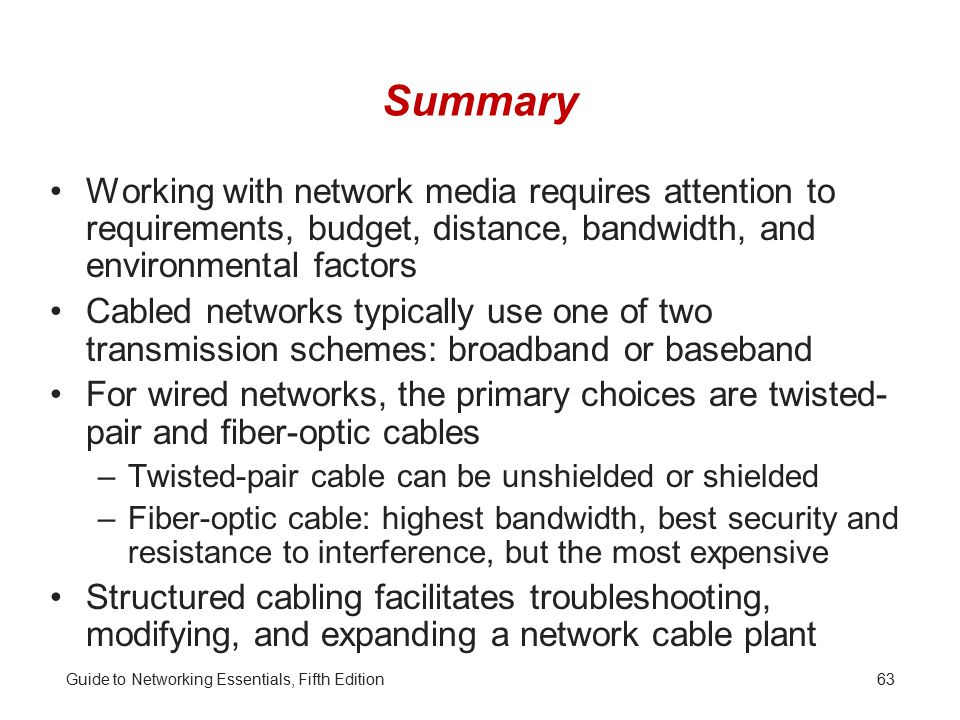 Guide to Networking Essentials, Fifth Edition63 Summary Working with network media requires attention to requirements, budget, distance, bandwidth, and environmental factors Cabled networks typically use one of two transmission schemes: broadband or baseband For wired networks, the primary choices are twisted- pair and fiber-optic cables –Twisted-pair cable can be unshielded or shielded –Fiber-optic cable: highest bandwidth, best security and resistance to interference, but the most expensive Structured cabling facilitates troubleshooting, modifying, and expanding a network cable plant