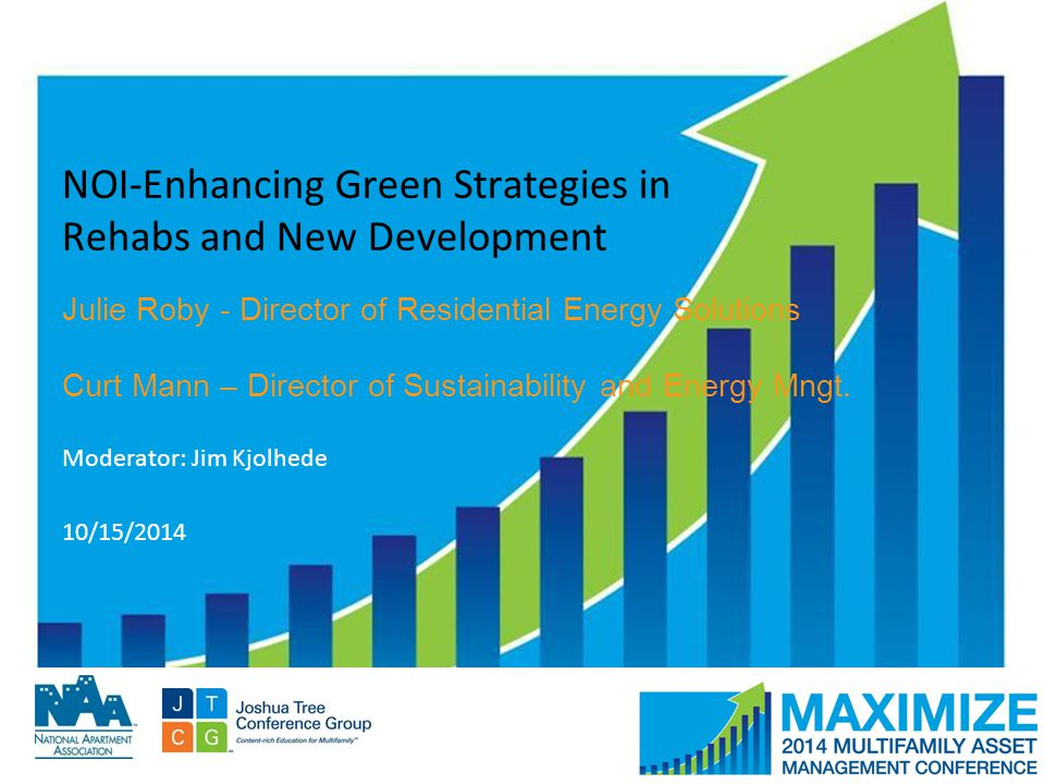 #MAMConf14 NOI-Enhancing Green Strategies in Rehabs and New Development Julie Roby - Director of Residential Energy Solutions Curt Mann – Director of Sustainability and Energy Mngt.