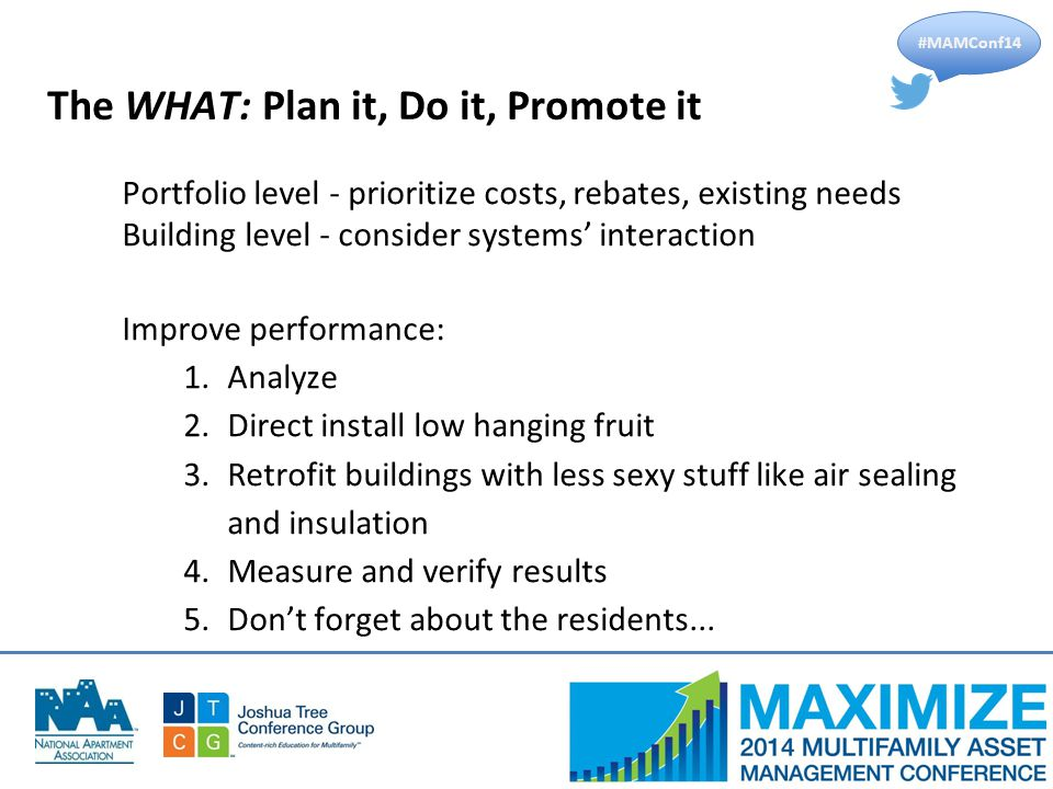 #MAMConf14 The WHAT: Plan it, Do it, Promote it Portfolio level - prioritize costs, rebates, existing needs Building level - consider systems' interaction Improve performance: 1.Analyze 2.Direct install low hanging fruit 3.Retrofit buildings with less sexy stuff like air sealing and insulation 4.Measure and verify results 5.Don't forget about the residents...