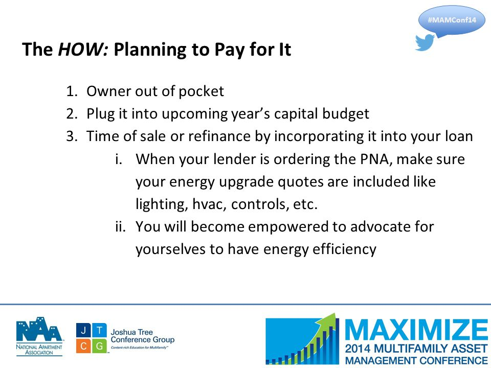 #MAMConf14 The HOW: Planning to Pay for It 1.Owner out of pocket 2.Plug it into upcoming year's capital budget 3.Time of sale or refinance by incorporating it into your loan i.When your lender is ordering the PNA, make sure your energy upgrade quotes are included like lighting, hvac, controls, etc.