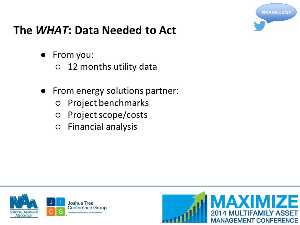 #MAMConf14 The WHAT: Data Needed to Act ●From you: ○12 months utility data ●From energy solutions partner: ○Project benchmarks ○Project scope/costs ○Financial analysis