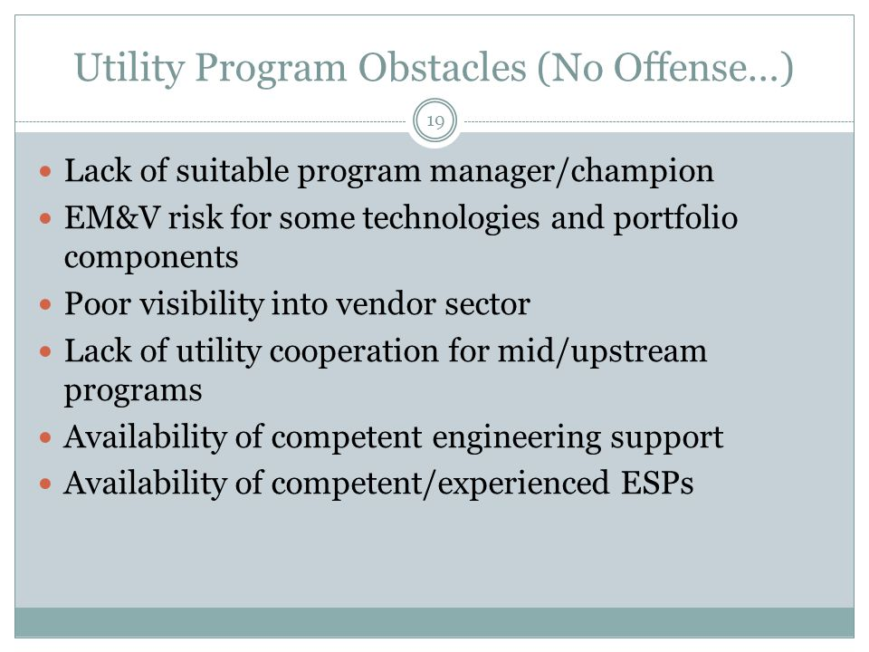 Utility Program Obstacles (No Offense…) Lack of suitable program manager/champion EM&V risk for some technologies and portfolio components Poor visibi