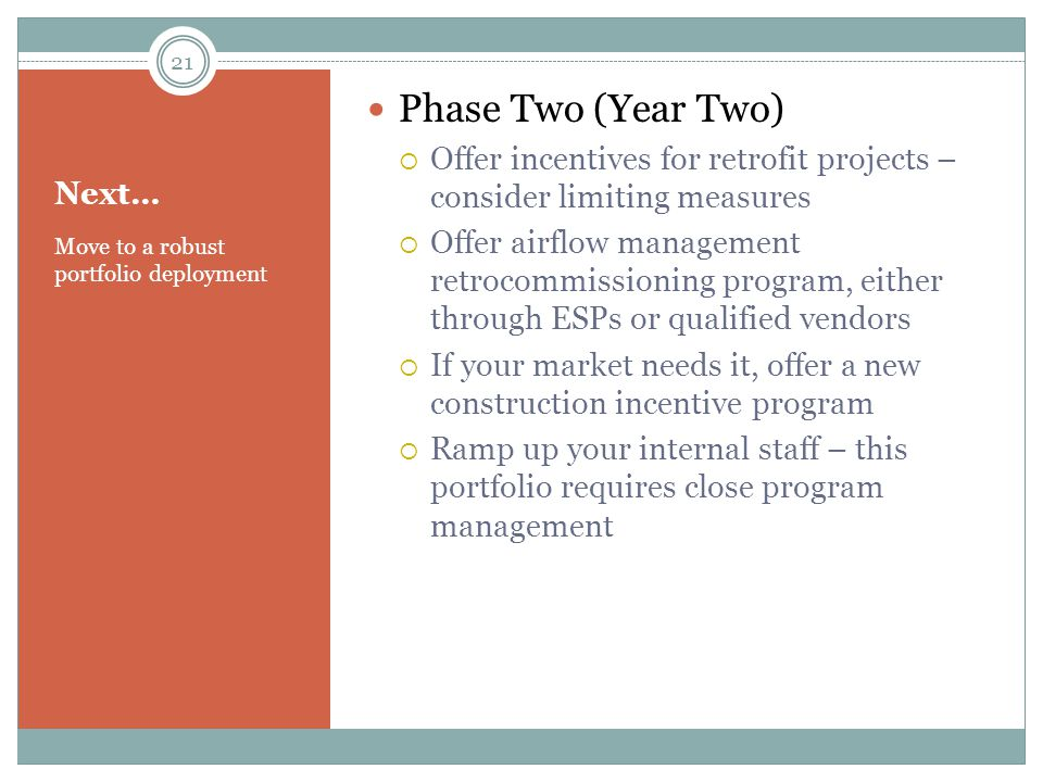 Next… Move to a robust portfolio deployment Phase Two (Year Two)  Offer incentives for retrofit projects – consider limiting measures  Offer airflow