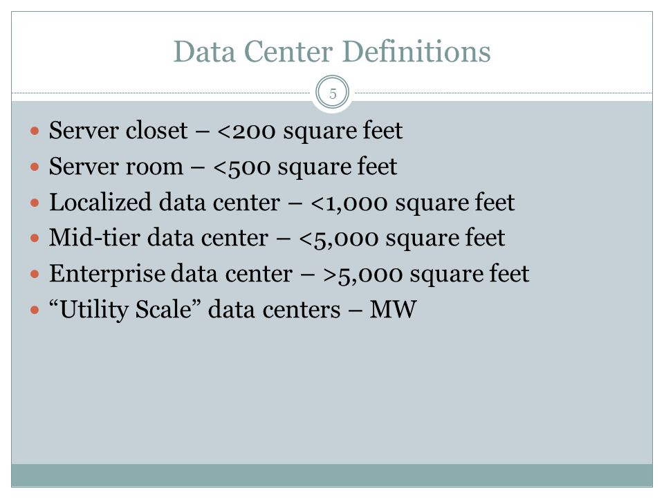 Data Center Definitions Server closet – <200 square feet Server room – <500 square feet Localized data center – <1,000 square feet Mid-tier data cente