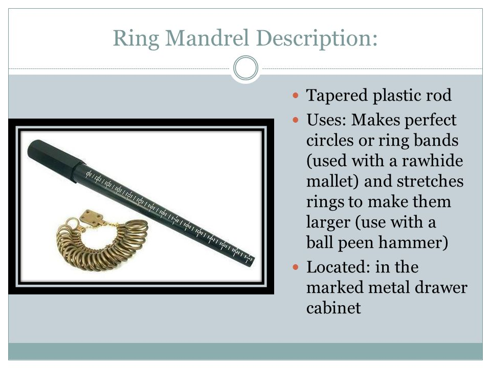Ring Mandrel Description: Tapered plastic rod Uses: Makes perfect circles or ring bands (used with a rawhide mallet) and stretches rings to make them