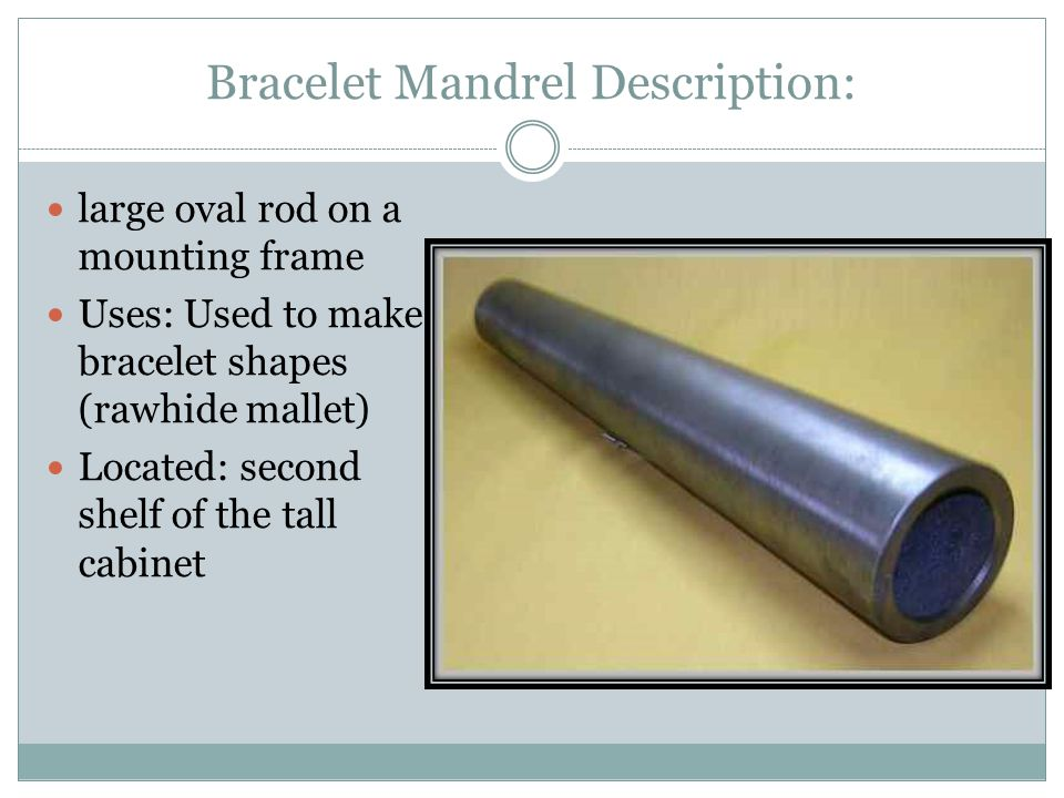 Bracelet Mandrel Description: large oval rod on a mounting frame Uses: Used to make bracelet shapes (rawhide mallet) Located: second shelf of the tall