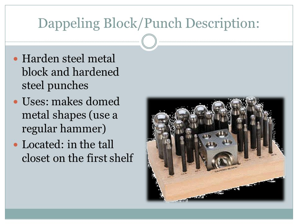 Dappeling Block/Punch Description: Harden steel metal block and hardened steel punches Uses: makes domed metal shapes (use a regular hammer) Located: