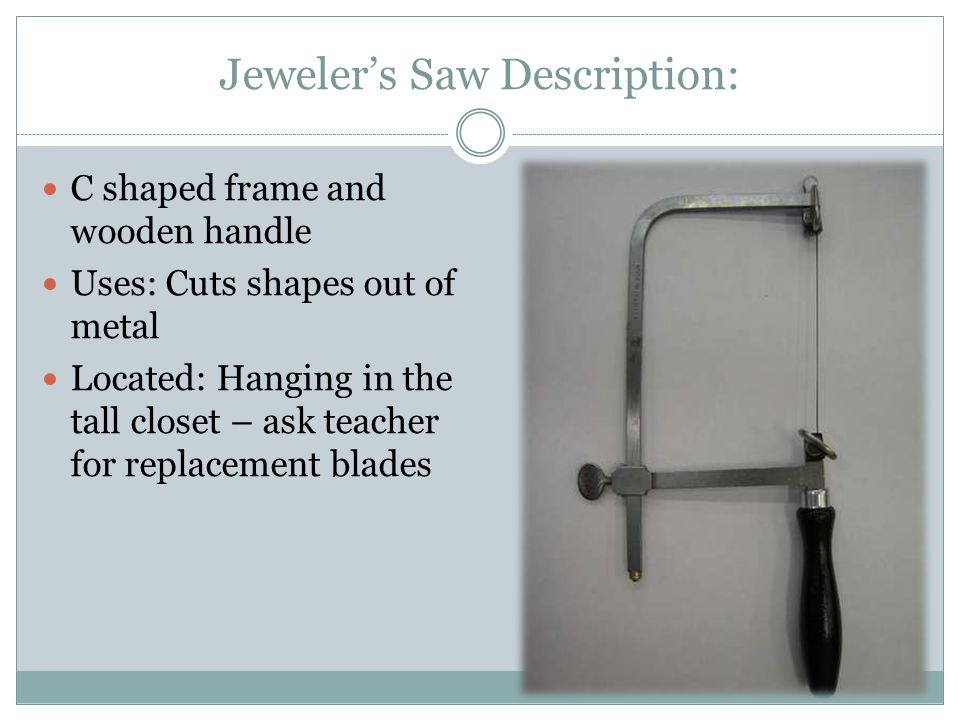 Jeweler's Saw Description: C shaped frame and wooden handle Uses: Cuts shapes out of metal Located: Hanging in the tall closet – ask teacher for repla