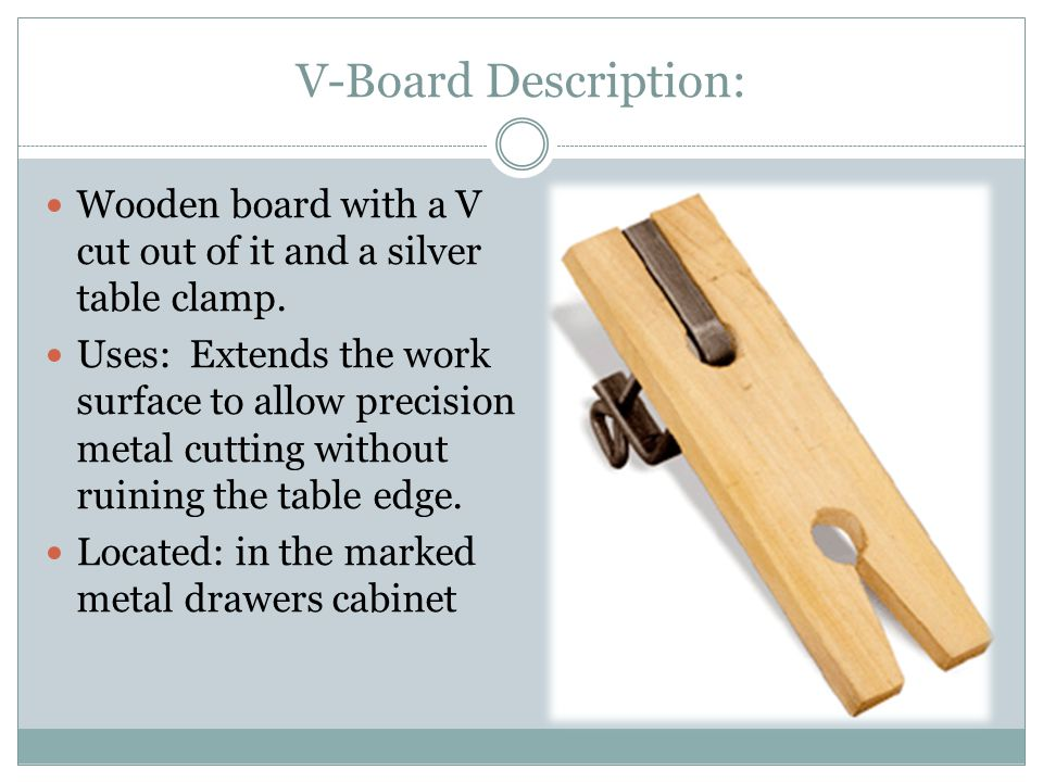 V-Board Description: Wooden board with a V cut out of it and a silver table clamp. Uses: Extends the work surface to allow precision metal cutting wit