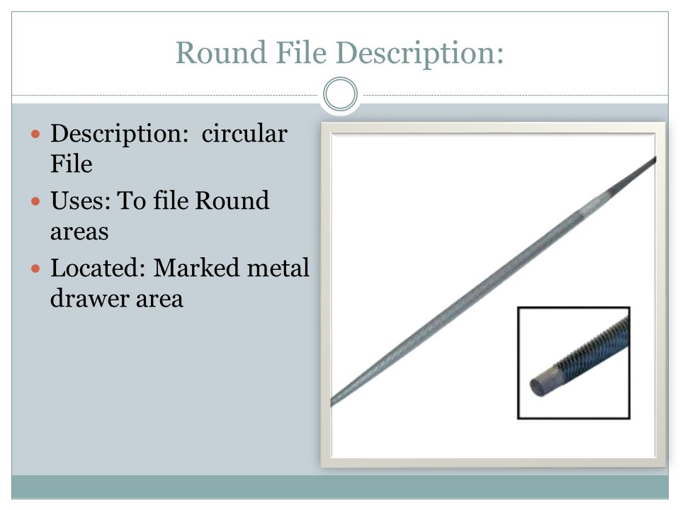 Round File Description: Description: circular File Uses: To file Round areas Located: Marked metal drawer area
