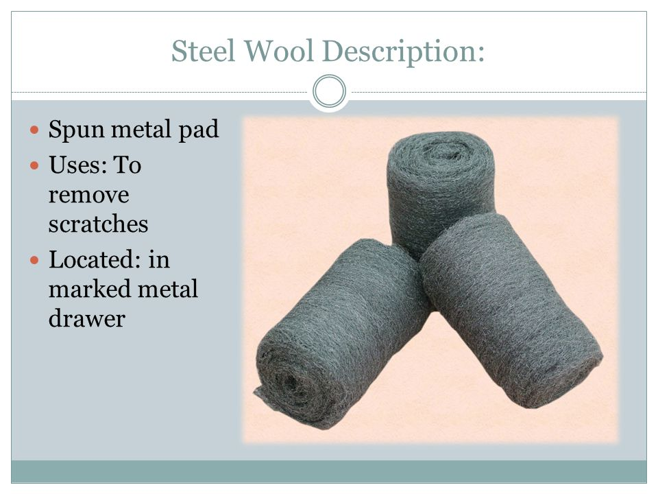 Steel Wool Description: Spun metal pad Uses: To remove scratches Located: in marked metal drawer