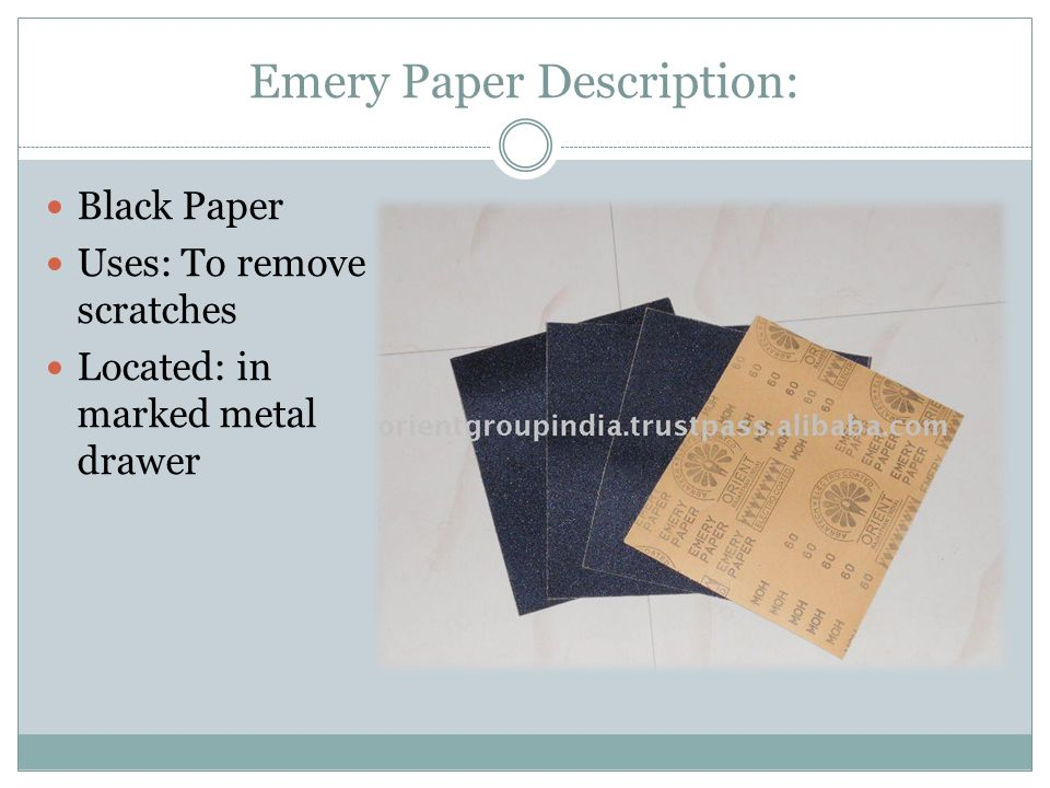 Emery Paper Description: Black Paper Uses: To remove scratches Located: in marked metal drawer