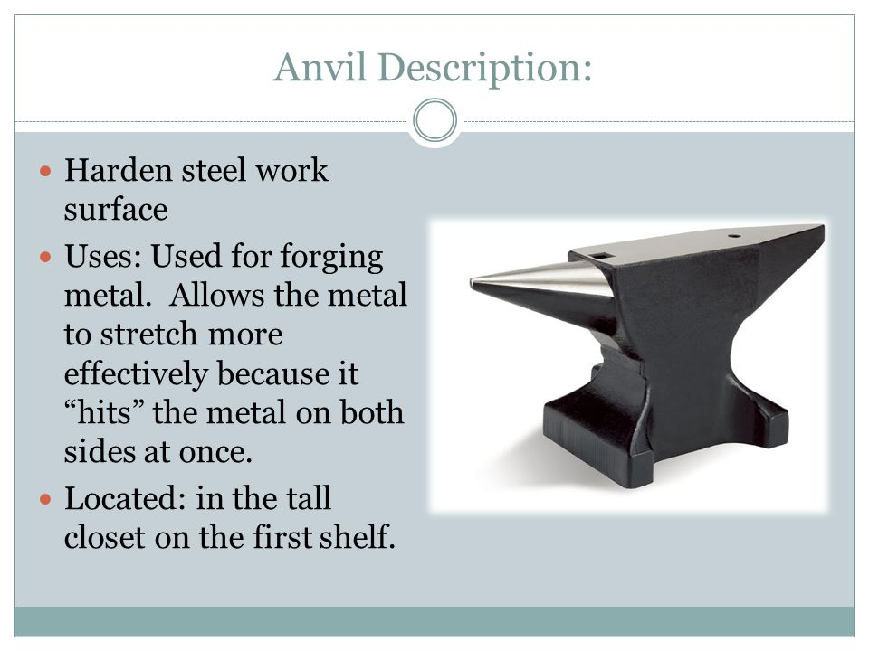 "Anvil Description: Harden steel work surface Uses: Used for forging metal. Allows the metal to stretch more effectively because it ""hits"" the metal on"