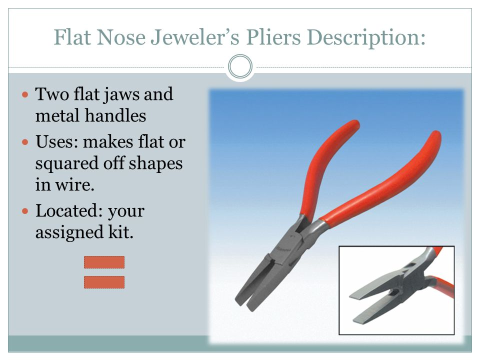 Flat Nose Jeweler's Pliers Description: Two flat jaws and metal handles Uses: makes flat or squared off shapes in wire. Located: your assigned kit.