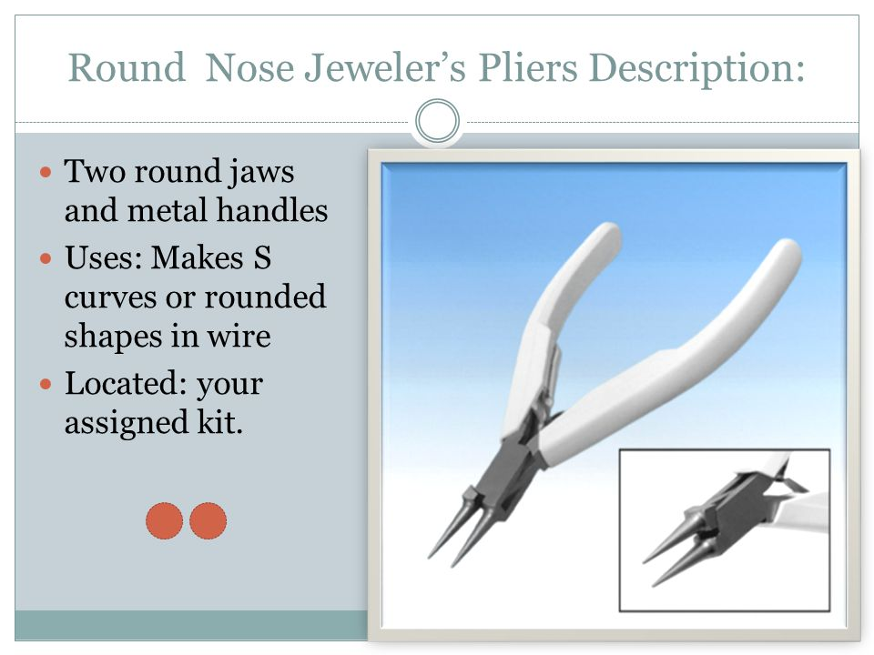 Round Nose Jeweler's Pliers Description: Two round jaws and metal handles Uses: Makes S curves or rounded shapes in wire Located: your assigned kit.