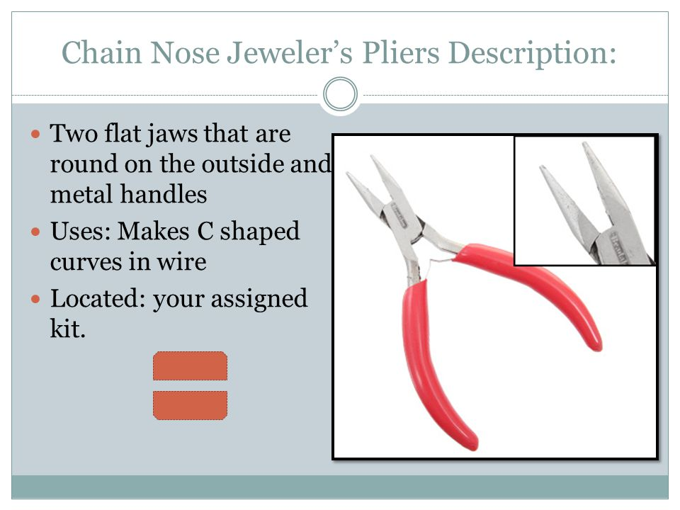 Chain Nose Jeweler's Pliers Description: Two flat jaws that are round on the outside and metal handles Uses: Makes C shaped curves in wire Located: yo