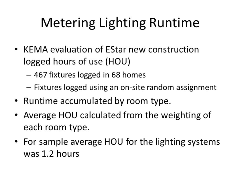 HOU Calculation The 2005 Residential New Construction Characterization (RLW,2007) – 604 lighting audits across the region – Detailed Lighting power divided into 24 room types – Reallocated into EStar HOU categories The EStar evaluation (KEMA, 2010) – 345 homes with lighting audit, – 68 with runtime meters on 6 to 8 fixtures.