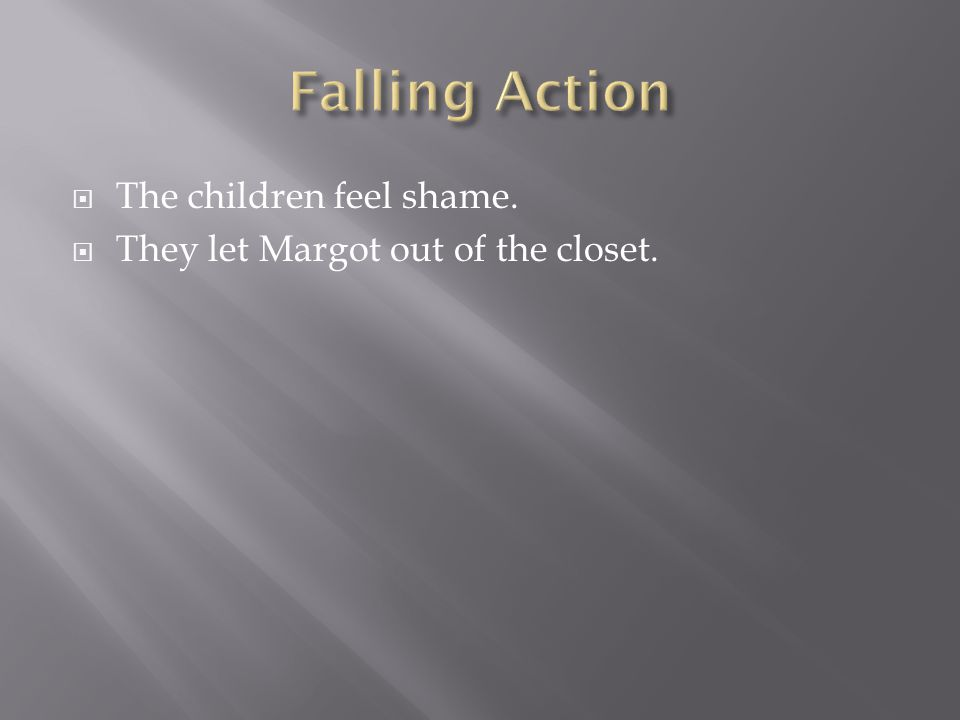  The children feel shame.  They let Margot out of the closet.