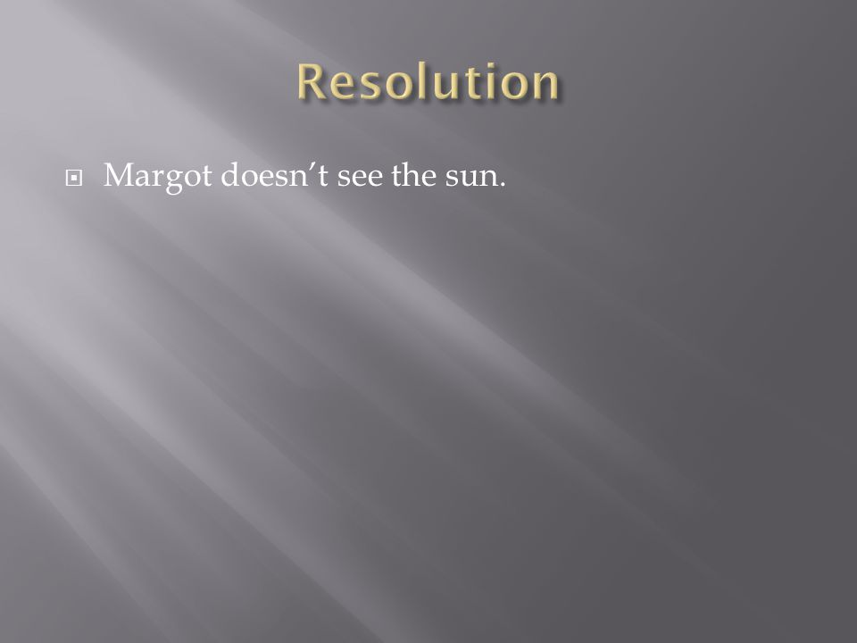  Margot doesn't see the sun.