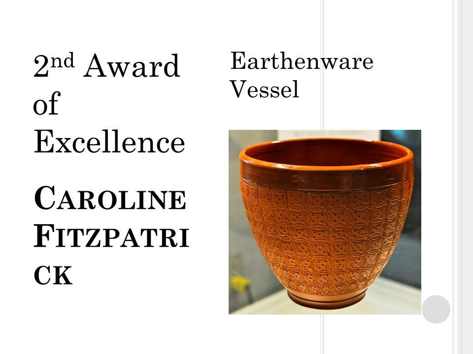 C AROLINE F ITZPATRI CK Earthenware Vessel 2 nd Award of Excellence