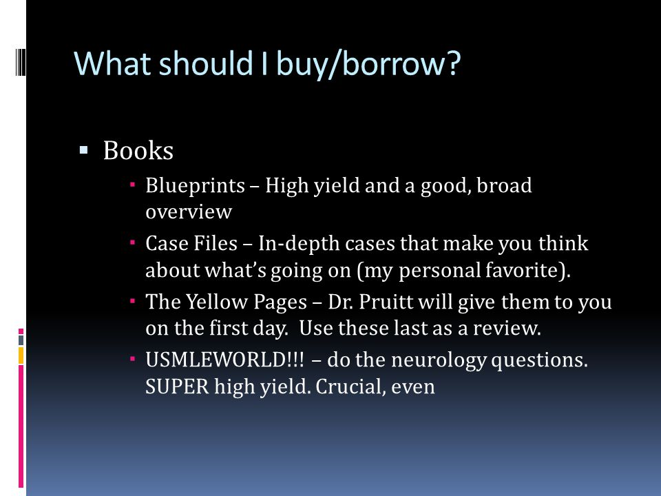 What should I buy/borrow?  Books  Blueprints – High yield and a good, broad overview  Case Files – In-depth cases that make you think about what's
