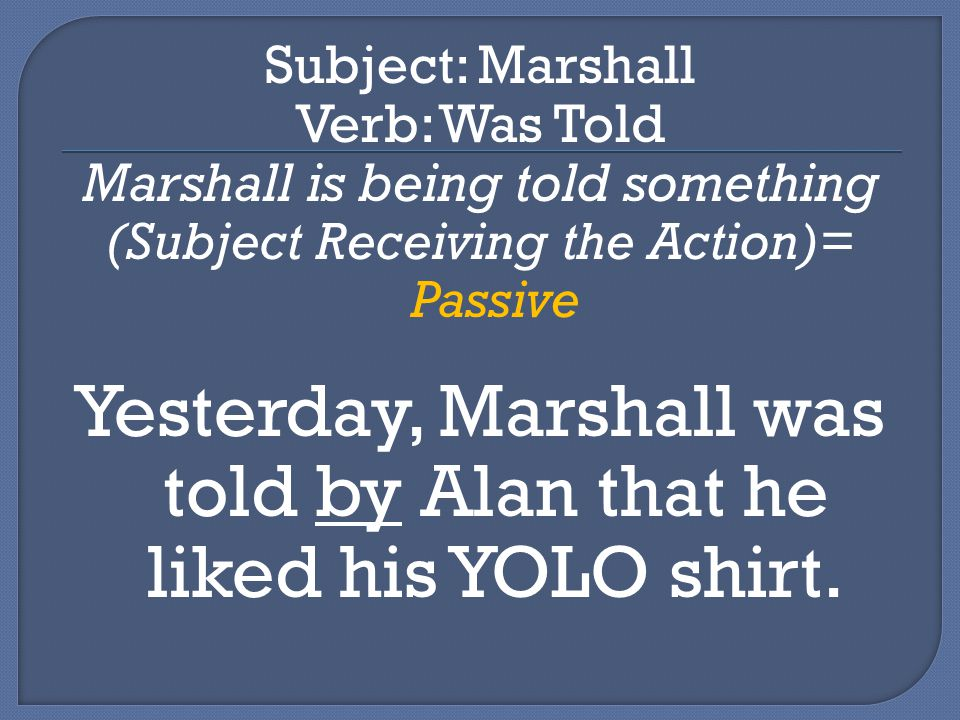 Subject: Marshall Verb: Was Told Marshall is being told something (Subject Receiving the Action)= Passive Yesterday, Marshall was told by Alan that he liked his YOLO shirt.