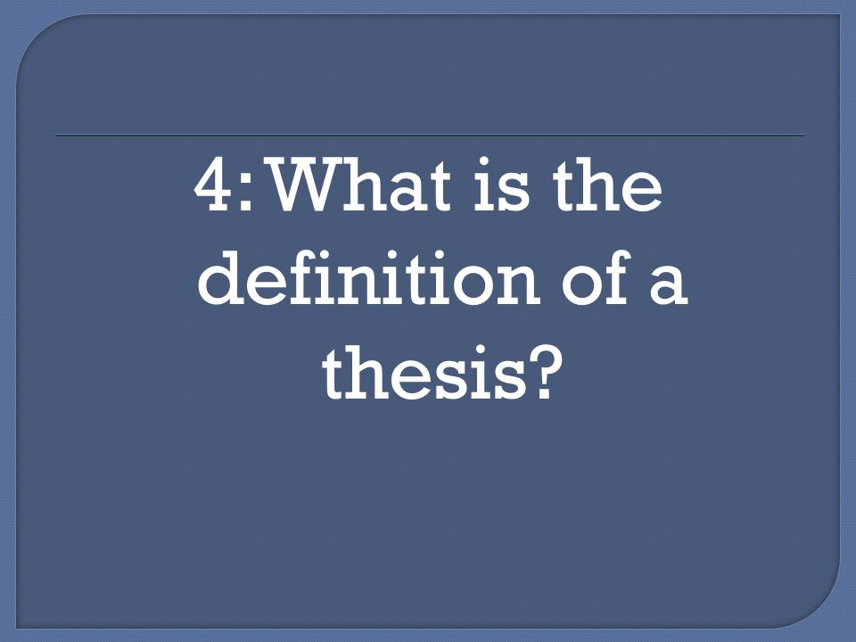 4: What is the definition of a thesis?