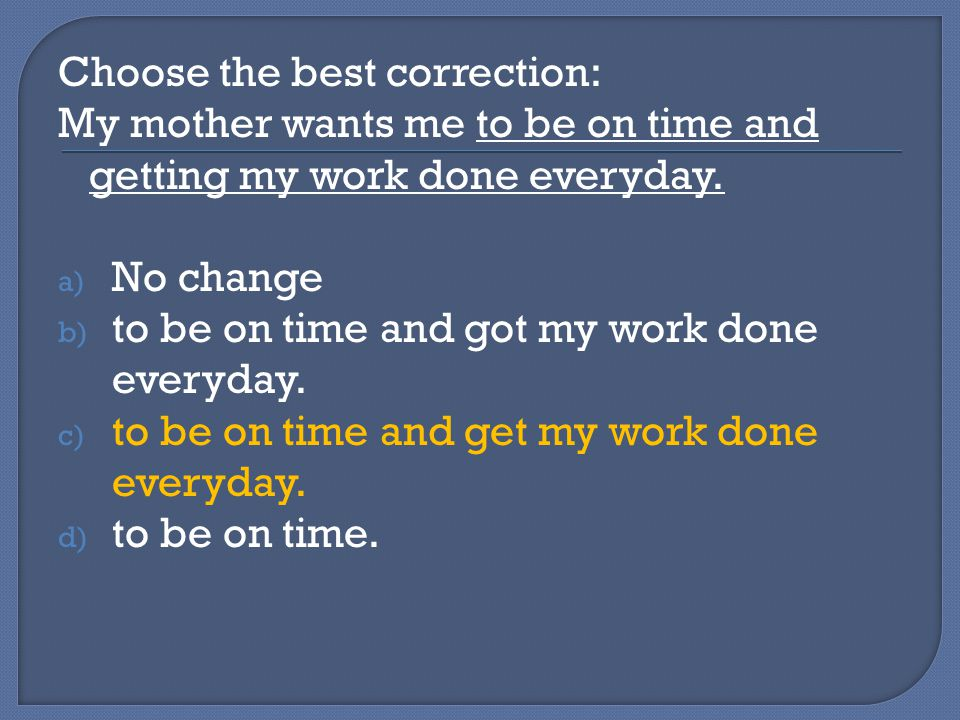 Choose the best correction: My mother wants me to be on time and getting my work done everyday.