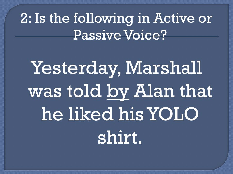 2: Is the following in Active or Passive Voice.