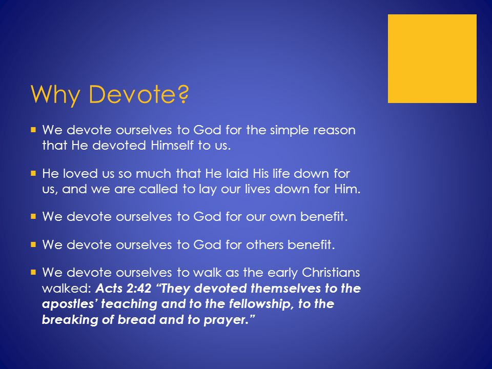 Why Devote.  We devote ourselves to God for the simple reason that He devoted Himself to us.