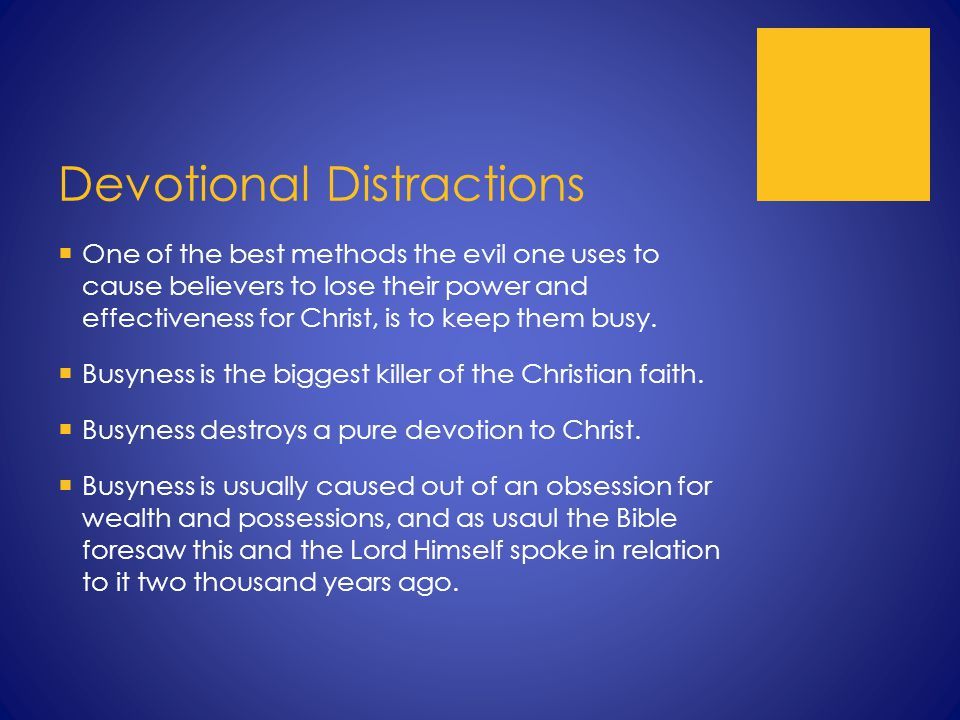 Devotional Distractions  One of the best methods the evil one uses to cause believers to lose their power and effectiveness for Christ, is to keep them busy.