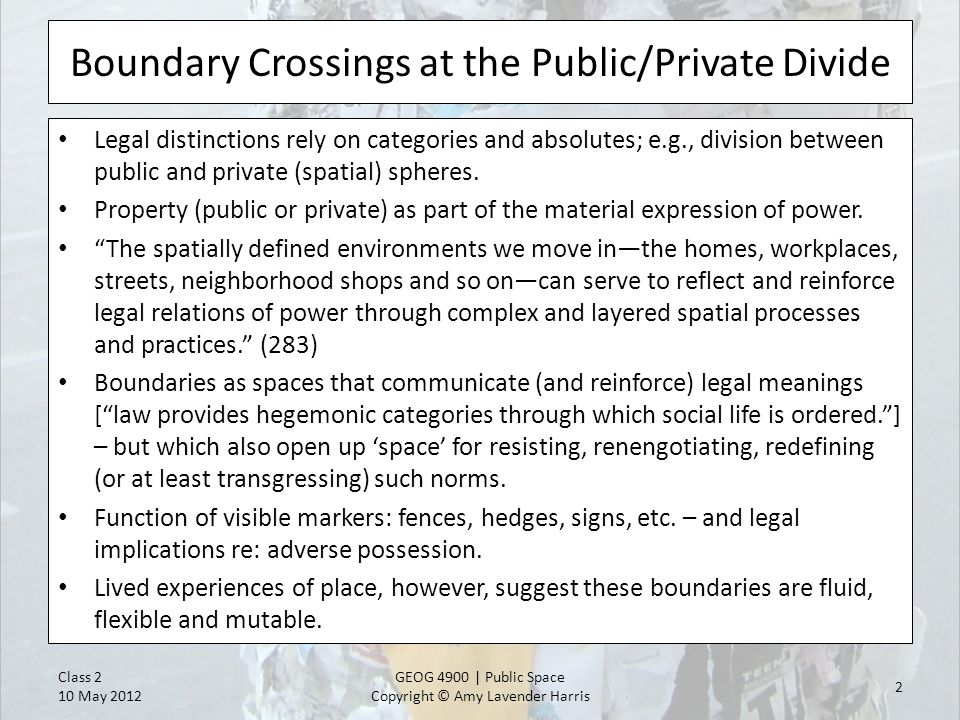 Boundary Crossings at the Public/Private Divide Legal distinctions rely on categories and absolutes; e.g., division between public and private (spatial) spheres.
