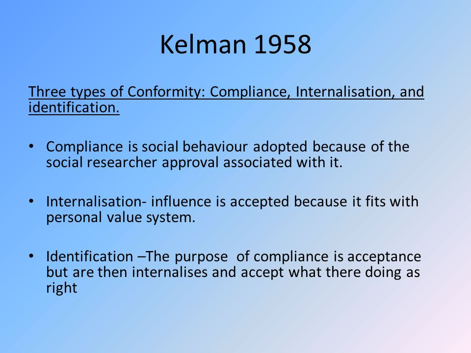 Kelman 1958 Three types of Conformity: Compliance, Internalisation, and identification. Compliance is social behaviour adopted because of the social r