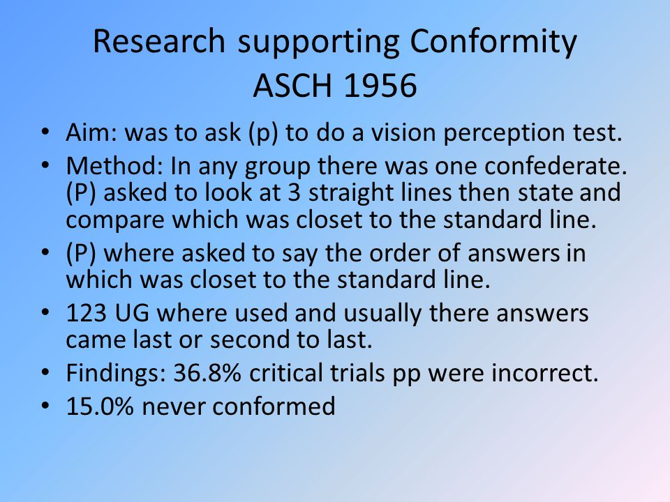 Research supporting Conformity ASCH 1956 Aim: was to ask (p) to do a vision perception test. Method: In any group there was one confederate. (P) asked